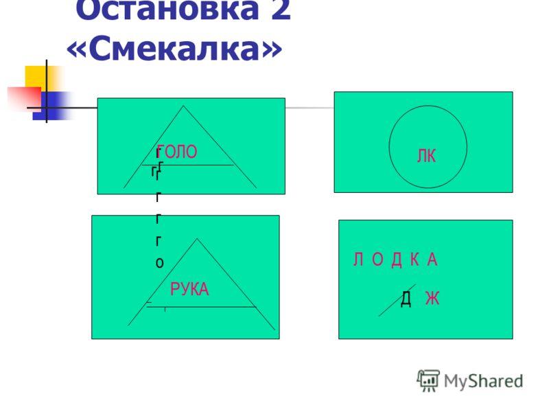 Остановка 2 «Смекалка» г г гггггоггггго ГОЛО РУКА ЛК Л О Д К А ДЖ