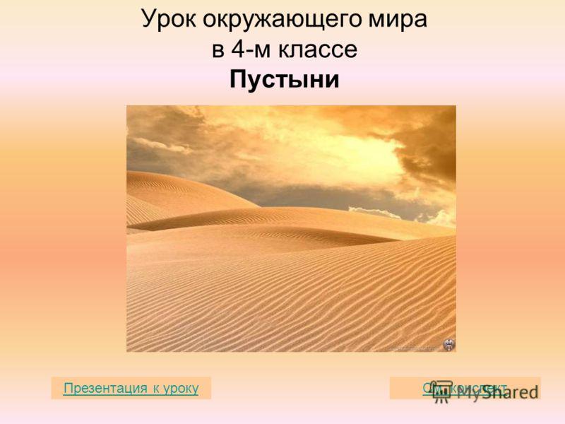 Урок окружающего мира в 4-м классе Пустыни См. конспектПрезентация к уроку