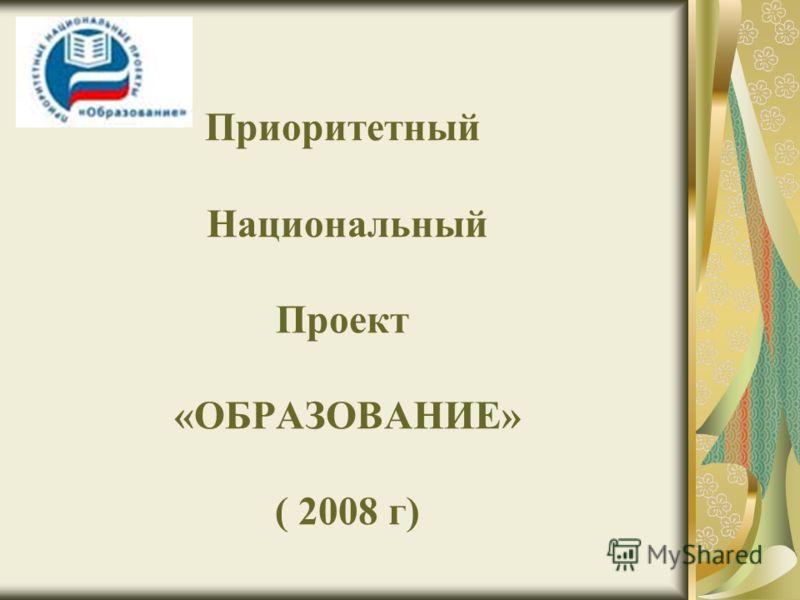 Приоритетный Национальный Проект «ОБРАЗОВАНИЕ» ( 2008 г)