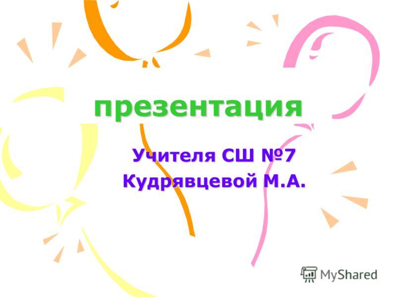 презентация Учителя СШ 7 Кудрявцевой М.А.