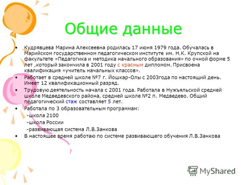 Общие данные Кудрявцева Марина Алексеевна родилась 17 июня 1979 года. Обучалась в Марийском государственном педагогическом институте им. Н.К. Крупской на факультете «Педагогика и методика начального образования» по очной форме 5 лет,который закончила