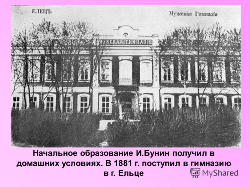 Начальное образование И.Бунин получил в домашних условиях. В 1881 г. поступил в гимназию в г. Ельце