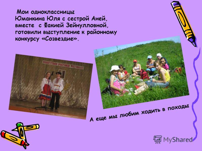 Мои одноклассницы Юманкина Юля с сестрой Аней, вместе с Факией Зейнулловной, готовили выступление к районному конкурсу «Созвездие». А еще мы любим ходить в походы