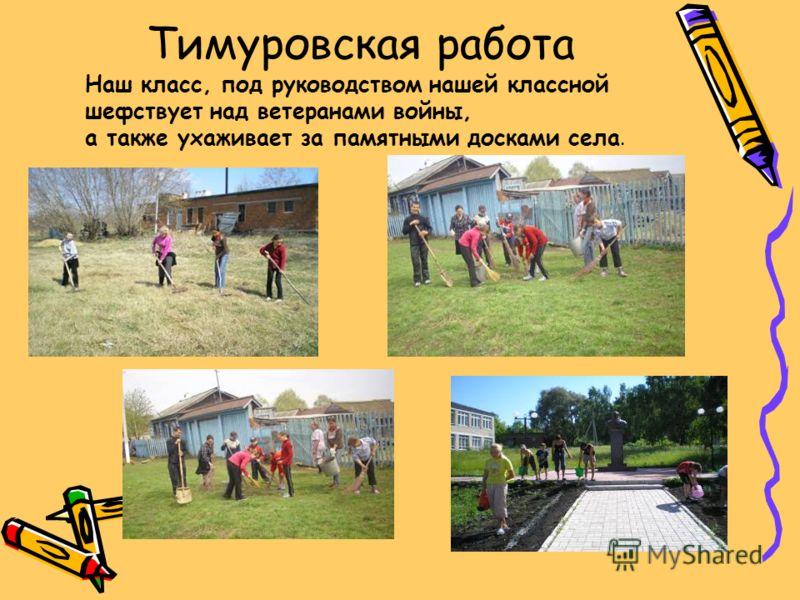Тимуровская работа Наш класс, под руководством нашей классной шефствует над ветеранами войны, а также ухаживает за памятными досками села.
