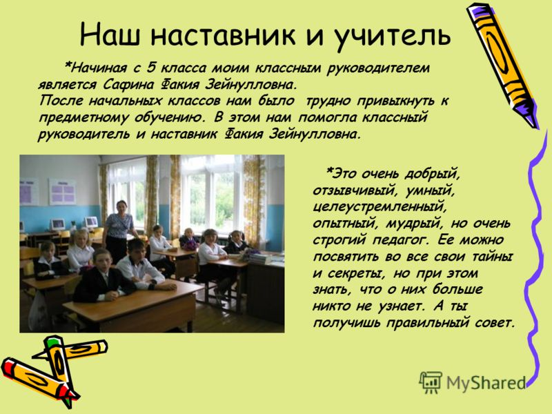Наш наставник и учитель *Начиная с 5 класса моим классным руководителем является Сафина Факия Зейнулловна. После начальных классов нам было трудно привыкнуть к предметному обучению. В этом нам помогла классный руководитель и наставник Факия Зейнуллов