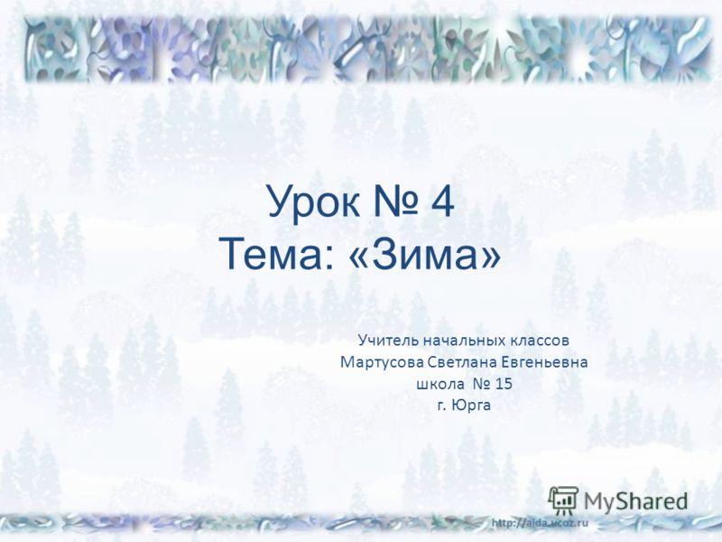 Урок 4 Тема: «Зима» Учитель начальных классов Мартусова Светлана Евгеньевна школа 15 г. Юрга
