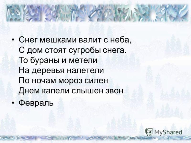 Снег мешками валит с неба, С дом стоят сугробы снега. То бураны и метели На деревья налетели По ночам мороз силен Днем капели слышен звон Февраль