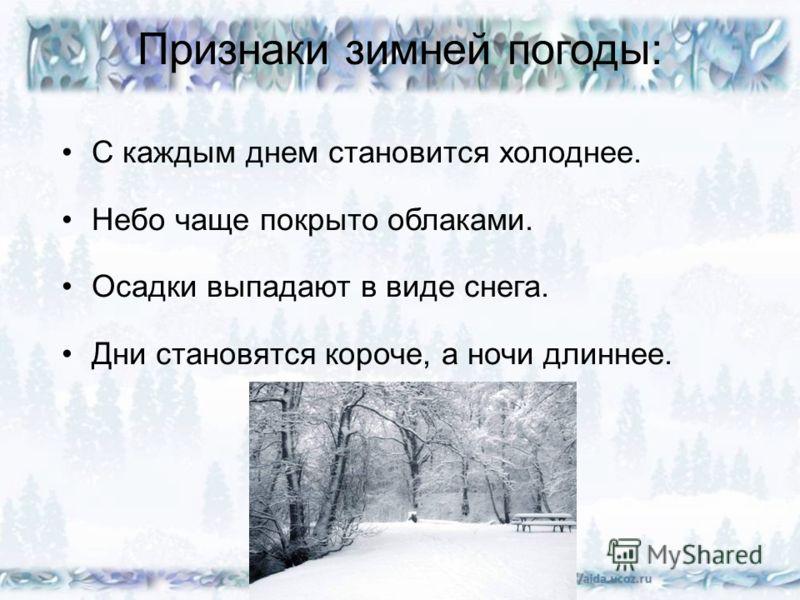 Признаки зимней погоды: С каждым днем становится холоднее. Небо чаще покрыто облаками. Осадки выпадают в виде снега. Дни становятся короче, а ночи длиннее.