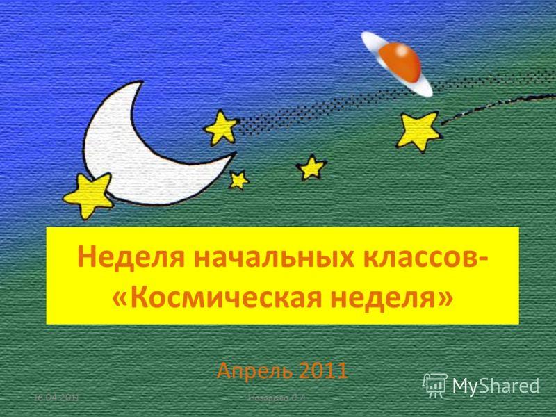 Неделя начальных классов- «Космическая неделя» Апрель 2011 16.04.2011Назарова С.А.