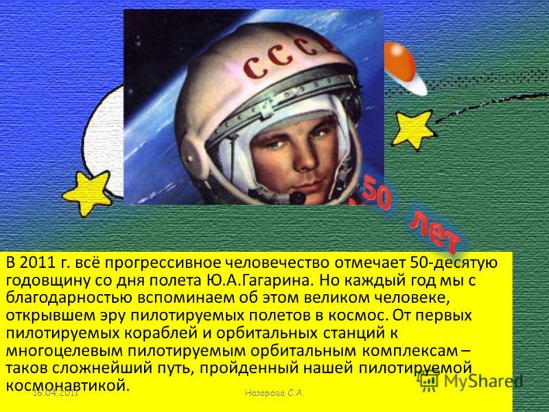 В 2011 г. всё прогрессивное человечество отмечает 50-десятую годовщину со дня полета Ю.А.Гагарина. Но каждый год мы с благодарностью вспоминаем об этом великом человеке, открывшем эру пилотируемых полетов в космос. От первых пилотируемых кораблей и о