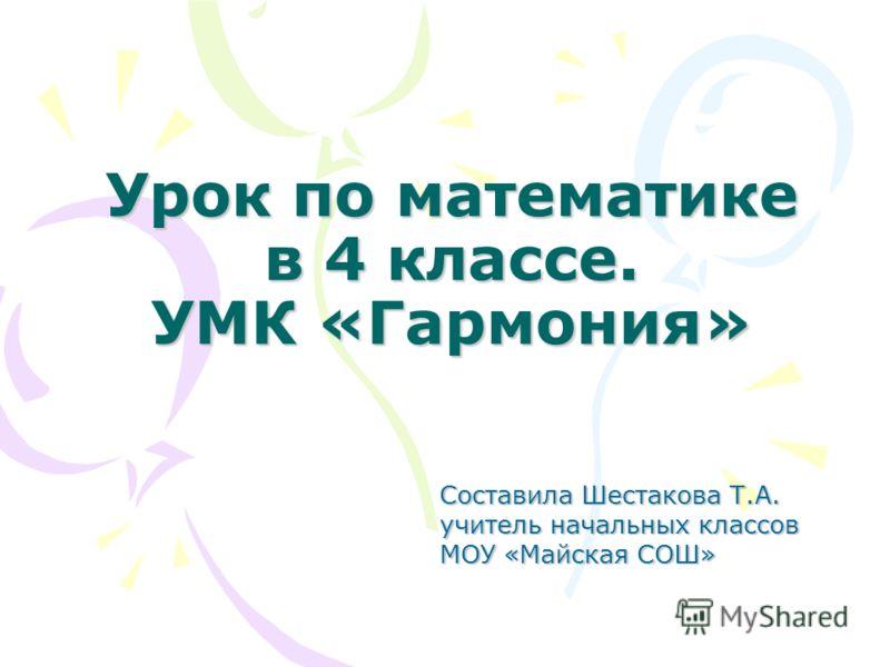 Урок по математике в 4 классе. УМК «Гармония» Составила Шестакова Т.А. учитель начальных классов МОУ «Майская СОШ»