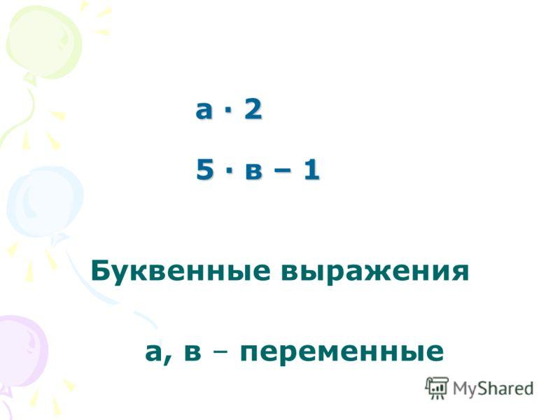 а · 2 5 · в – 1 а · 2 5 · в – 1 Буквенные выражения а, в – переменные
