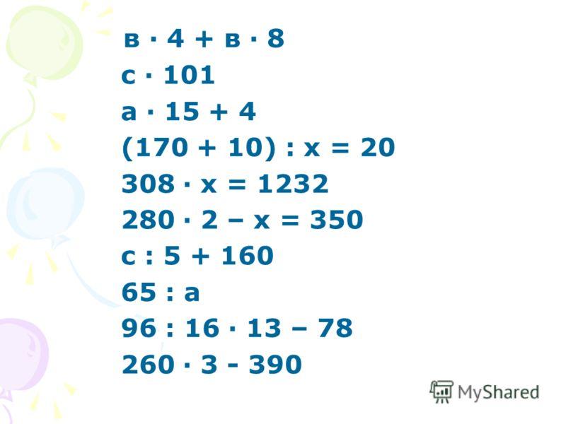 в · 4 + в · 8 с · 101 а · 15 + 4 (170 + 10) : х = 20 308 · х = 1232 280 · 2 – х = 350 с : 5 + 160 65 : а 96 : 16 · 13 – 78 260 · 3 - 390