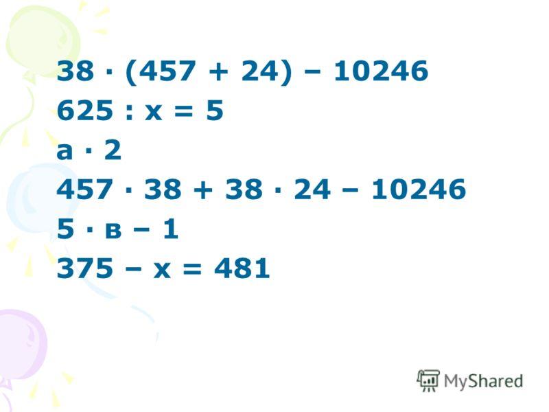 38 · (457 + 24) – 10246 625 : х = 5 а · 2 457 · 38 + 38 · 24 – 10246 5 · в – 1 375 – х = 481