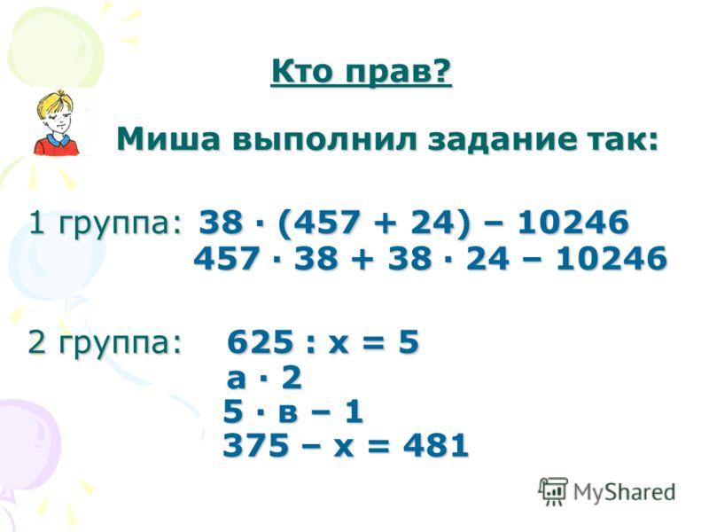 Кто прав? Миша выполнил задание так: 1 группа: 38 · (457 + 24) – 10246 457 · 38 + 38 · 24 – 10246 2 группа: 625 : х = 5 а · 2 5 · в – 1 375 – х = 481 Кто прав? Миша выполнил задание так: 1 группа: 38 · (457 + 24) – 10246 457 · 38 + 38 · 24 – 10246 2