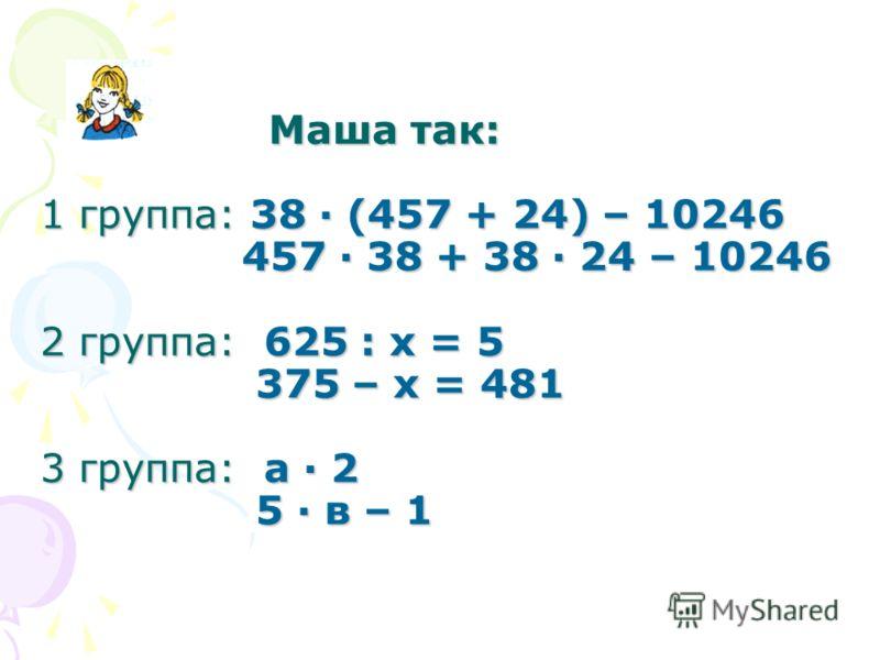 Маша так: 1 группа: 38 · (457 + 24) – 10246 457 · 38 + 38 · 24 – 10246 2 группа: 625 : х = 5 375 – х = 481 3 группа: а · 2 5 · в – 1 Маша так: 1 группа: 38 · (457 + 24) – 10246 457 · 38 + 38 · 24 – 10246 2 группа: 625 : х = 5 375 – х = 481 3 группа: