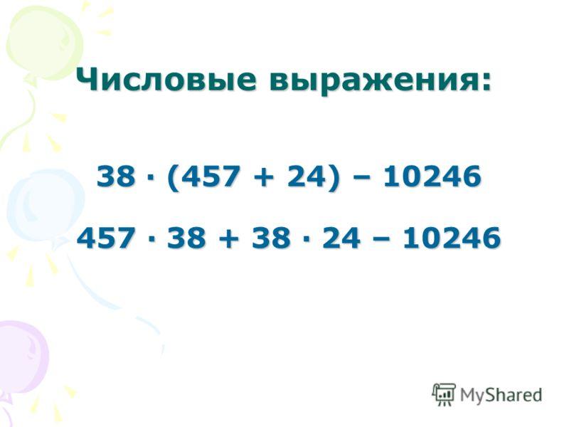 Числовые выражения: 38 · (457 + 24) – 10246 457 · 38 + 38 · 24 – 10246