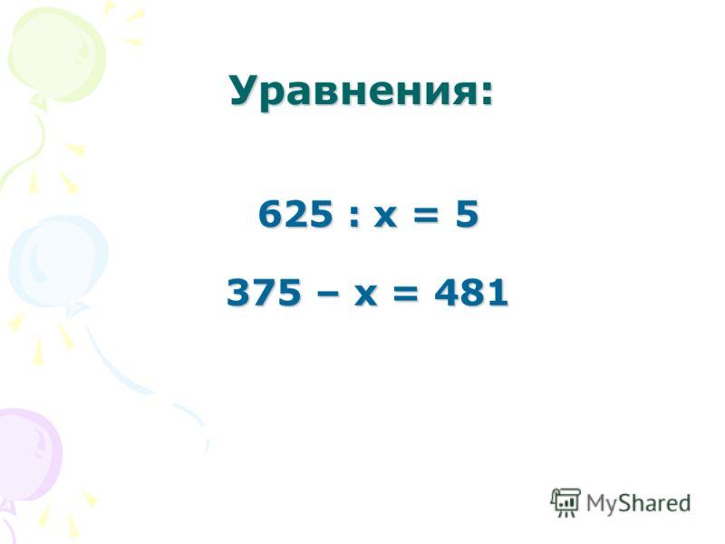 Уравнения: 625 : х = 5 375 – х = 481