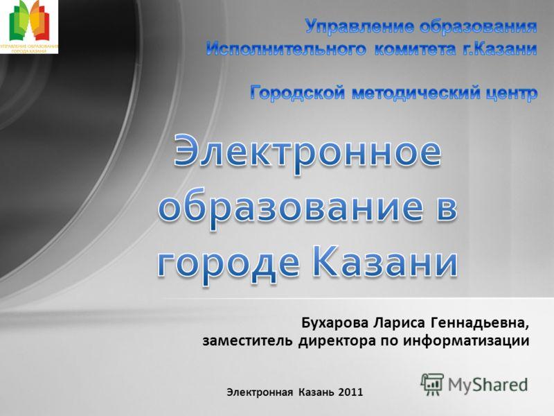 Бухарова Лариса Геннадьевна, заместитель директора по информатизации Электронная Казань 2011