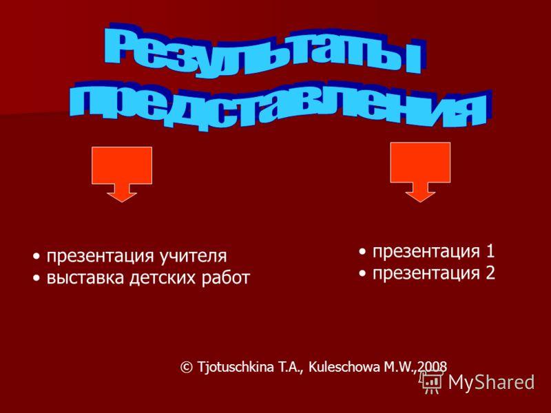 презентация учителя выставка детских работ презентация 1 презентация 2 © Tjotuschkina T.A., Kuleschowa M.W.,2008