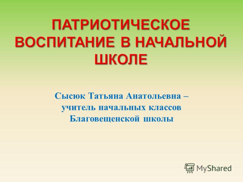 Сысюк Татьяна Анатольевна – учитель начальных классов Благовещенской школы