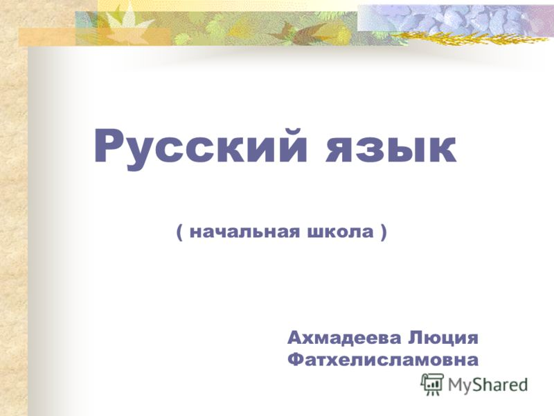 Русский язык ( начальная школа ) Ахмадеева Люция Фатхелисламовна