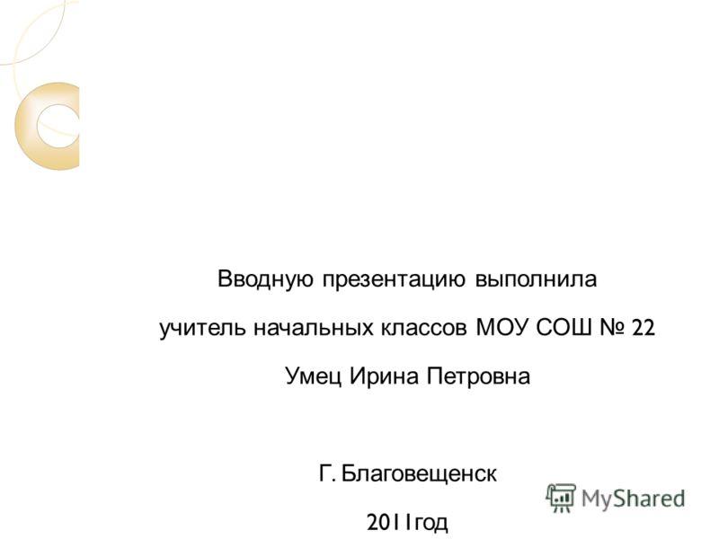 Вводную презентацию выполнила учитель начальных классов МОУ СОШ 22 Умец Ирина Петровна Г. Благовещенск 2011 год