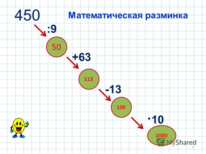 5 450 -13 +63 :9 10 Математическая разминка 50 113 1000 100