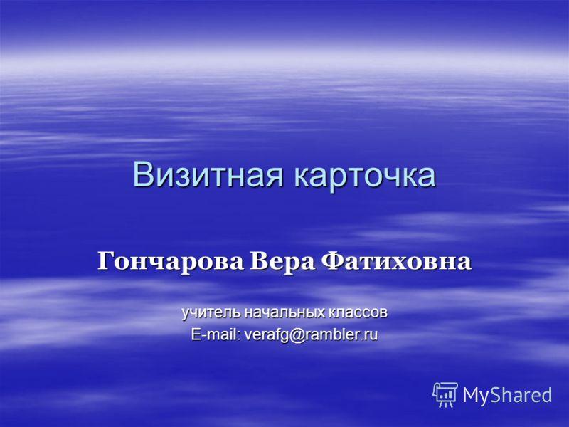 Визитная карточка Гончарова Вера Фатиховна учитель начальных классов E-mail: verafg@rambler.ru
