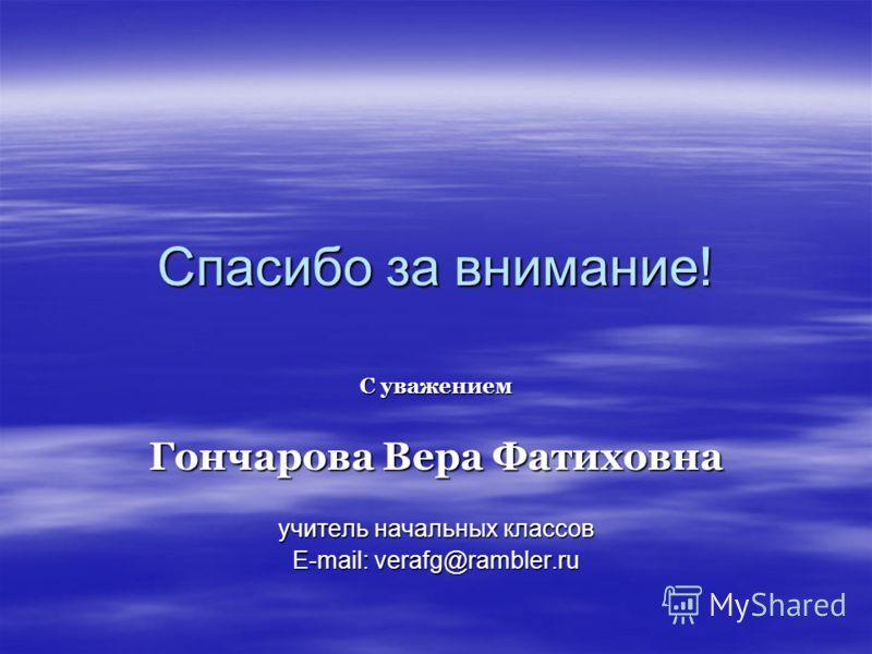 Спасибо за внимание! С уважением Гончарова Вера Фатиховна учитель начальных классов E-mail: verafg@rambler.ru