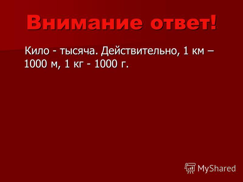 Внимание ответ! Кило - тысяча. Действительно, 1 км – 1000 м, 1 кг - 1000 г. Кило - тысяча. Действительно, 1 км – 1000 м, 1 кг - 1000 г.