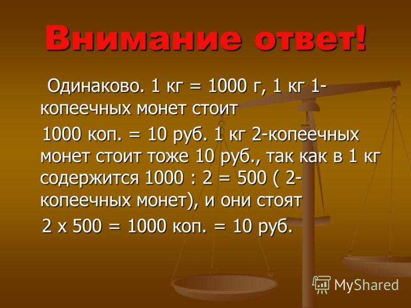 Внимание ответ! Одинаково. 1 кг = 1000 г, 1 кг 1- копеечных монет стоит Одинаково. 1 кг = 1000 г, 1 кг 1- копеечных монет стоит 1000 коп. = 10 руб. 1 кг 2-копеечных монет стоит тоже 10 руб., так как в 1 кг содержится 1000 : 2 = 500 ( 2- копеечных мон