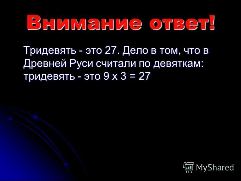 Внимание ответ! Тридевять - это 27. Дело в том, что в Древней Руси считали по девяткам: тридевять - это 9 x 3 = 27 Тридевять - это 27. Дело в том, что в Древней Руси считали по девяткам: тридевять - это 9 x 3 = 27