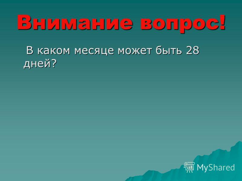 Внимание вопрос! В каком месяце может быть 28 дней? В каком месяце может быть 28 дней?