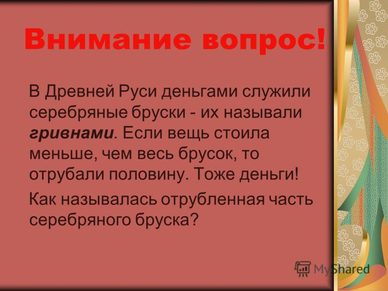 Внимание вопрос! В Древней Руси деньгами служили серебряные бруски - их называли гривнами. Если вещь стоила меньше, чем весь брусок, то отрубали половину. Тоже деньги! Как называлась отрубленная часть серебряного бруска?