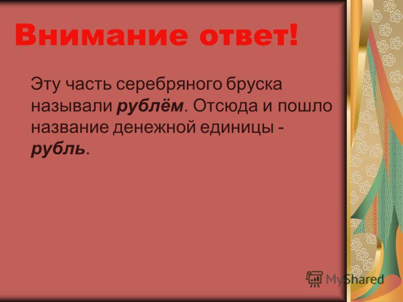 Внимание ответ! Эту часть серебряного бруска называли рублём. Отсюда и пошло название денежной единицы - рубль.