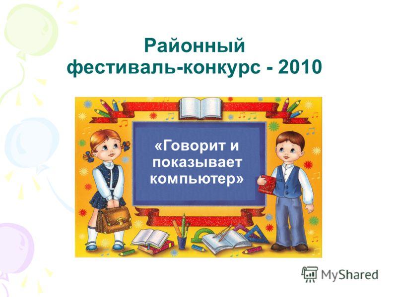 Районный фестиваль-конкурс - 2010 «Говорит и показывает компьютер»
