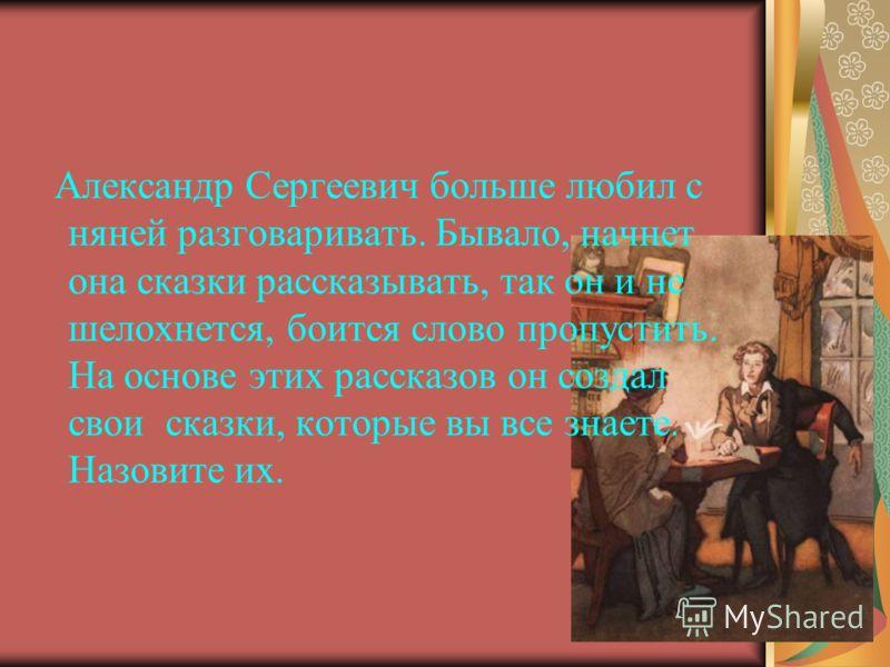Александр Сергеевич больше любил с няней разговаривать. Бывало, начнет она сказки рассказывать, так он и не шелохнется, боится слово пропустить. На основе этих рассказов он создал свои сказки, которые вы все знаете. Назовите их.