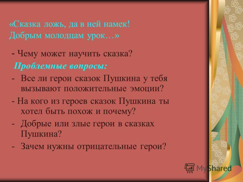 «Сказка ложь, да в ней намек! Добрым молодцам урок…» - Чему может научить сказка? Проблемные вопросы: -Все ли герои сказок Пушкина у тебя вызывают положительные эмоции? - На кого из героев сказок Пушкина ты хотел быть похож и почему? -Добрые или злые