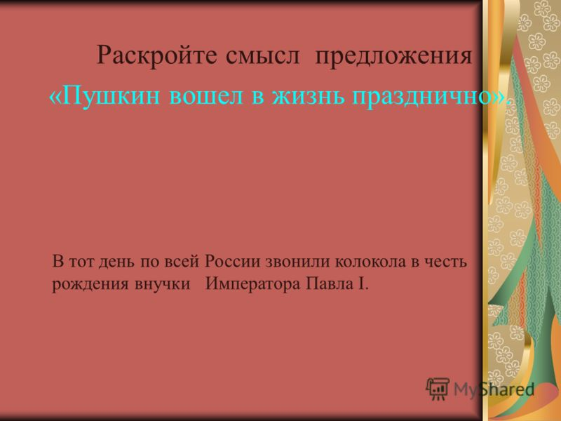 Раскройте смысл предложения «Пушкин вошел в жизнь празднично». В тот день по всей России звонили колокола в честь рождения внучки Императора Павла I.