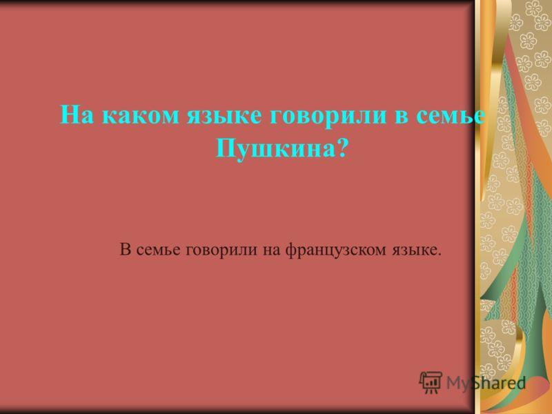 На каком языке говорили в семье Пушкина? В семье говорили на французском языке.