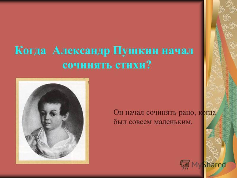 Когда Александр Пушкин начал сочинять стихи? Он начал сочинять рано, когда был совсем маленьким.