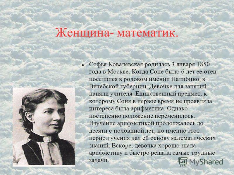 Женщина- математик. Софья Ковалевская родилась 3 января 1850 года в Москве. Когда Соне было 6 лет её отец поселился в родовом имении Палибино, в Витебской губернии. Девочке для занятий наняли учителя. Единственный предмет, к которому Соня в первое вр
