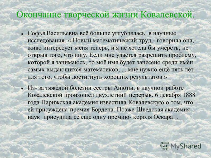 Окончание творческой жизни Ковалевской. Софья Васильевна всё больше углублялась в научные исследования. « Новый математический труд,- говорила она,- живо интересует меня теперь, и я не хотела бы умереть, не открыв того, что ищу. Если мне удастся разр