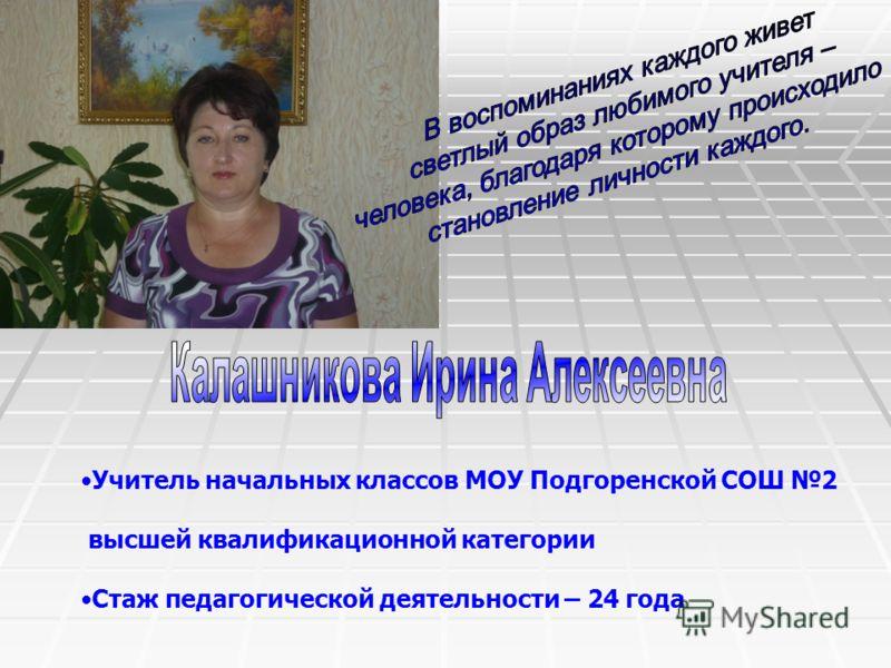 Учитель начальных классов МОУ Подгоренской СОШ 2 высшей квалификационной категории Стаж педагогической деятельности – 24 года