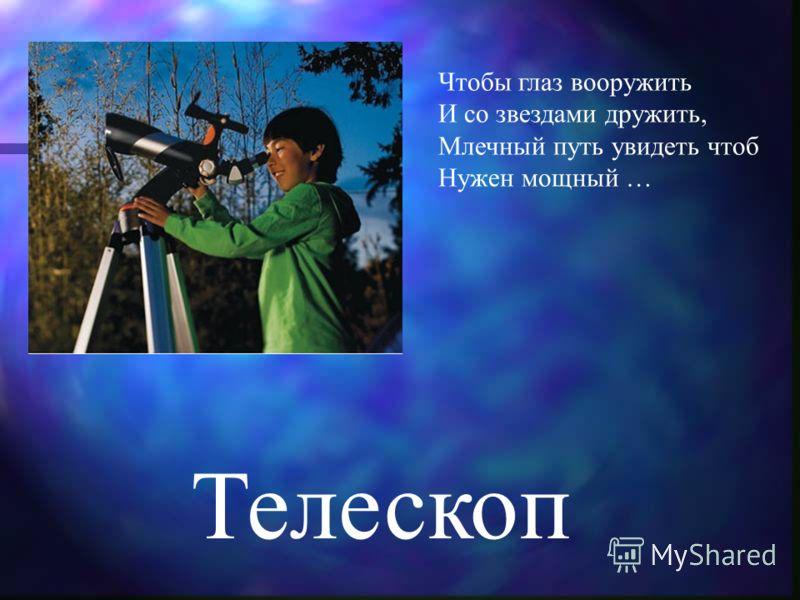 Телескоп Чтобы глаз вооружить И со звездами дружить, Млечный путь увидеть чтоб Нужен мощный …