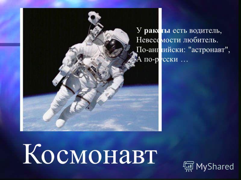 Космонавт У ракеты есть водитель, Невесомости любитель. По-английски: астронавт, А по-русски …