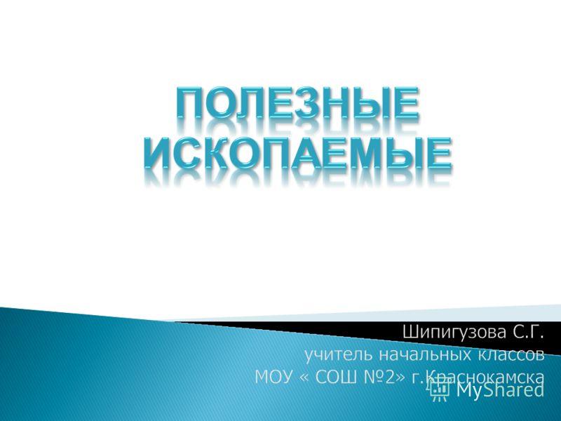 Шипигузова С.Г. учитель начальных классов МОУ « СОШ 2» г.Краснокамска