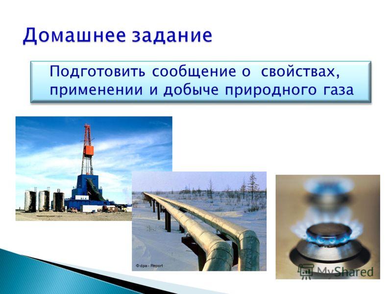 Подготовить сообщение о свойствах, применении и добыче природного газа