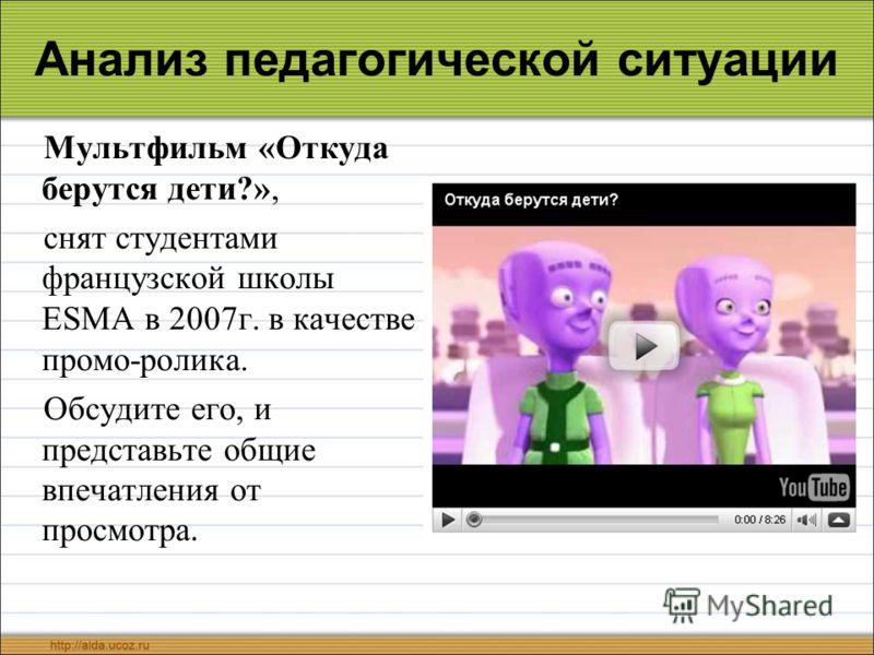 Анализ педагогической ситуации Мультфильм «Откуда берутся дети?», снят студентами французской школы ESMA в 2007г. в качестве промо-ролика. Обсудите его, и представьте общие впечатления от просмотра.